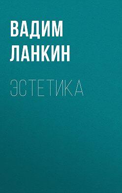 Вадим Ланкин - Эстетика