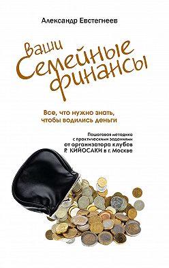 Александр Евстегнеев - Ваши семейные финансы. Все, что нужно знать, чтобы водились деньги