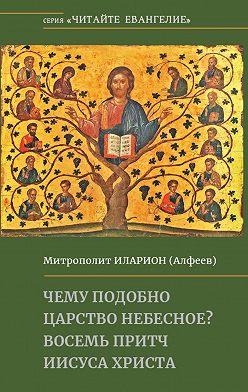 Иларион (Алфеев) - Чему подобно Царство Небесное? Восемь притч Иисуса Христа
