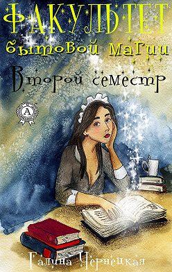 Галина Чернецкая - Факультет Бытовой магии. Второй семестр