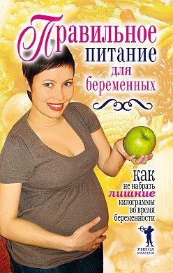 Unidentified author - Правильное питание для беременных. Как не набрать лишние килограммы во время беременности