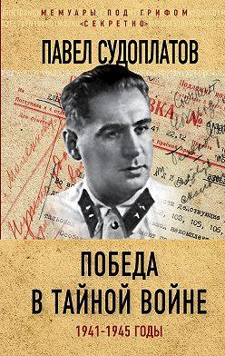Павел Судоплатов - Победа в тайной войне. 1941-1945 годы