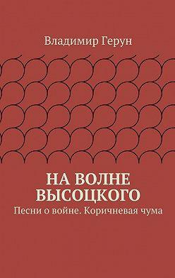 Владимир Герун - Наволне Высоцкого. Песни о войне. Коричневаячума