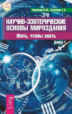 Виталий Тихоплав - Научно-эзотерические основы мироздания. Жить, чтобы знать. Книга 1