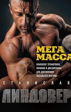 Станислав Линдовер - МегаМасса. Комплекс тренировок, питания и дисциплины для достижения идеальной фигуры