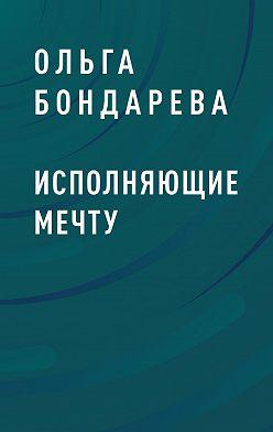 Ольга Бондарева - Исполняющие мечту