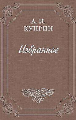 Александр Куприн - Скрипка Паганини