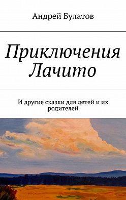 Андрей Булатов - Приключения Лачито. И другие сказки для детей иих родителей