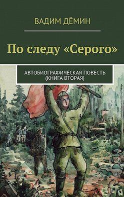 Вадим Дёмин - По следу «Серого». Автобиографическая повесть (книга вторая)