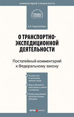 Андрей Кирилловых - Комментарий к Федеральному закону от 30 июня 2003 г. №87-ФЗ «О транспортно-экспедиционной деятельности» (постатейный)