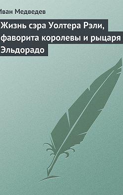 Иван Медведев - Жизнь сэра Уолтера Рэли, фаворита королевы и рыцаря Эльдорадо