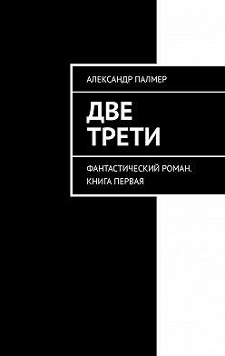Александр Палмер - Две трети. Фантастический роман. Книга первая