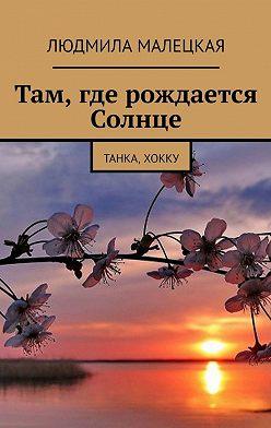 Людмила Малецкая - Там, где рождается Солнце. Танка, хокку