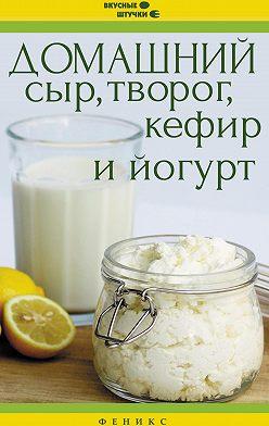 Неустановленный автор - Домашний сыр, творог, кефир и йогурт
