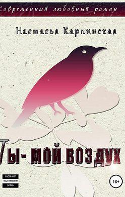Настасья Карпинская - Ты – мой воздух