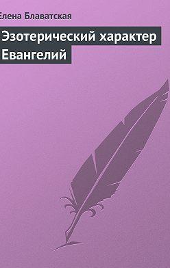 Елена Блаватская - Эзотерический характер Евангелий