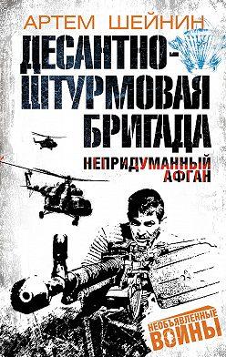 Артем Шейнин - Десантно-штурмовая бригада. Непридуманный Афган