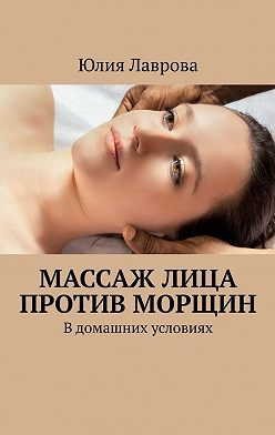 Юлия Лаврова - Массаж лица против морщин. В домашних условиях