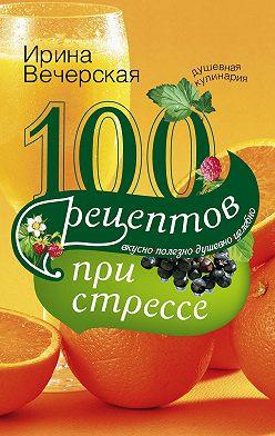 Ирина Вечерская - 100 рецептов при стрессе. Вкусно, полезно, душевно, целебно