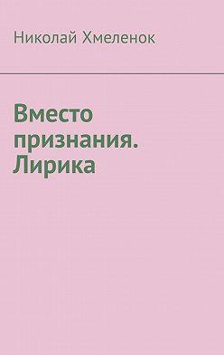Николай Хмеленок - Вместо признания. Лирика