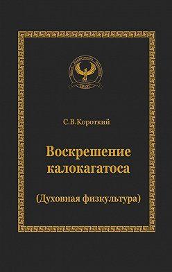Сергей Короткий - Воскрешение калокагатоса. Духовная физкультура