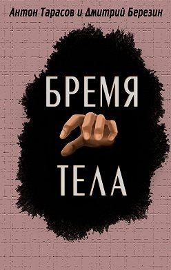 Антон Тарасов - Бремя тела