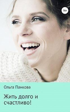 Ольга Панкова - Жить долго и счастливо!
