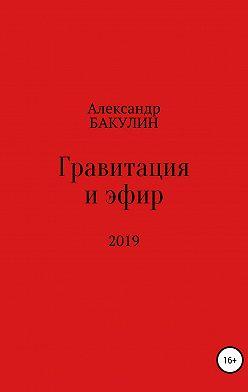 Александр Бакулин - Гравитация и эфир