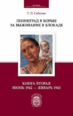 Геннадий Соболев - Ленинград в борьбе за выживание в блокаде. Книга вторая: июнь 1942 – январь 1943