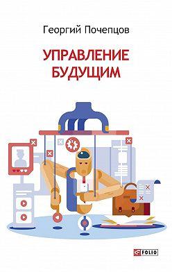 Георгий Почепцов - Управление будущим
