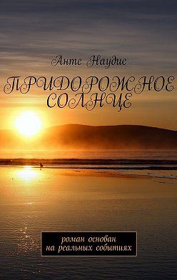Анте Наудис - Придорожное солнце. Роман основан нареальных событиях