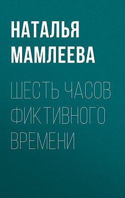 Наталья Мамлеева - Шесть часов фиктивного времени