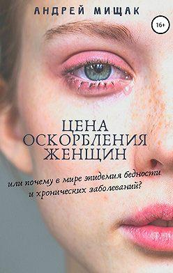 Андрей Мищак - Цена оскорбления женщин или почему в мире эпидемия бедности и хронических заболеваний