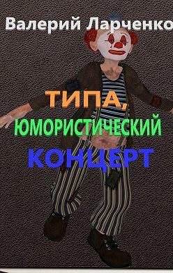 Валерий Ларченко - Типа юмористический концерт. Юмор от писателя-сатирика из Беларуси Валерия Ларченко
