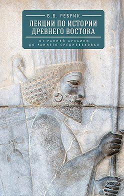 Виктор Рeбрик - Лекции по истории Древнего Востока: от ранней архаики до раннего средневековья
