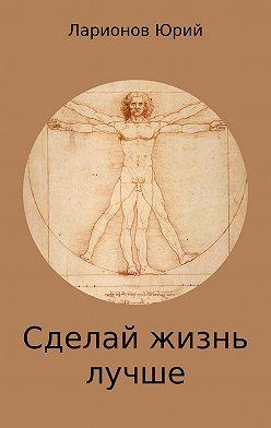 Юрий Ларионов - Сделай Жизнь Лучше