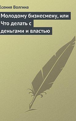 Ксения Волгина - Молодому бизнесмену, или Что делать с деньгами и властью