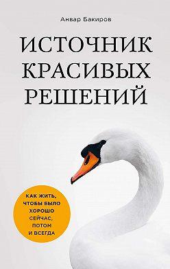 Анвар Бакиров - Источник красивых решений. Как жить, чтобы было хорошо сейчас, потом и всегда