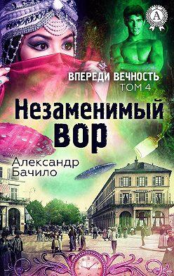 Александр Бачило - Незаменимый вор