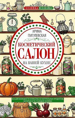 Ирина Пигулевская - Косметический салон на вашей кухне. Все для молодости и красоты из натуральных продуктов, которые есть у каждой хозяйки