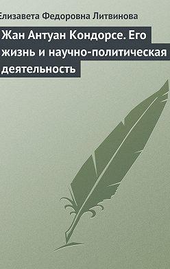 Елизавета Литвинова - Жан Антуан Кондорсе. Его жизнь и научно-политическая деятельность