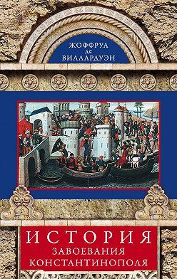 Жоффруа де Виллардуэн - История завоевания Константинополя