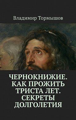 Владимир Тормышов - Чернокнижие. Как прожить триста лет. Секреты долголетия