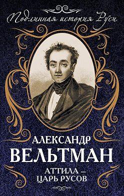 Александр Вельтман - Аттила – царь русов