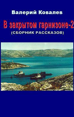 Валерий Ковалев - В закрытом гарнизоне. Книга 2