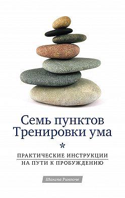 Шангпа Ринпоче - Семь пунктов Тренировки ума. Практические инструкции на пути к Пробуждению