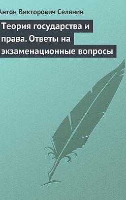Антон Селянин - Теория государства и права. Ответы на экзаменационные вопросы