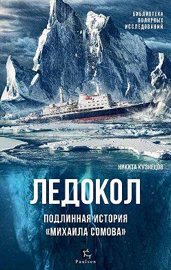 Никита Кузнецов - Ледокол. Подлинная история «Михаила Сомова»