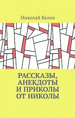 Николай Белов - Рассказы, анекдоты и приколы от Николы