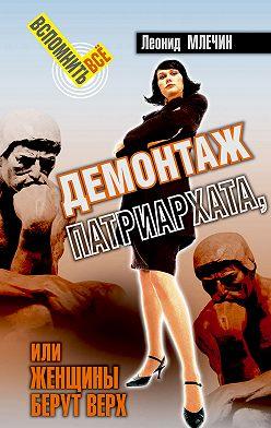 Леонид Млечин - Демонтаж патриархата, или Женщины берут верх. Книга для мужчин